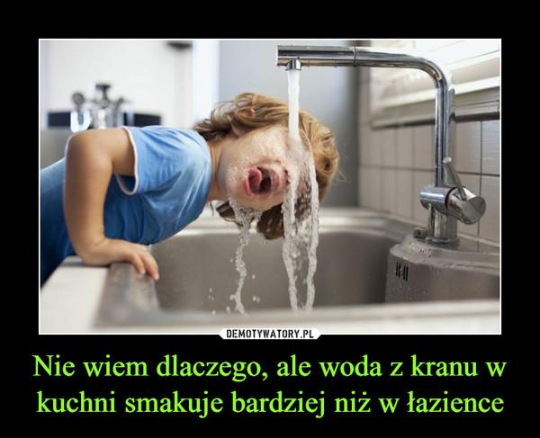 Nie wiem dlaczego, ale woda z kranu w kuchni smakuje bardziej niż w łazience –