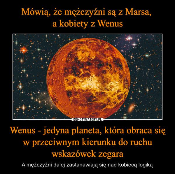 Wenus - jedyna planeta, która obraca się w przeciwnym kierunku do ruchu wskazówek zegara – A mężczyźni dalej zastanawiają się nad kobiecą logiką