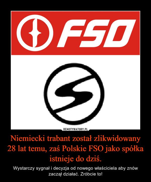 Niemiecki trabant został zlikwidowany 28 lat temu, zaś Polskie FSO jako spółka istnieje do dziś. – Wystarczy sygnał i decyzja od nowego właściciela aby znów zaczął działać. Zróbcie to!