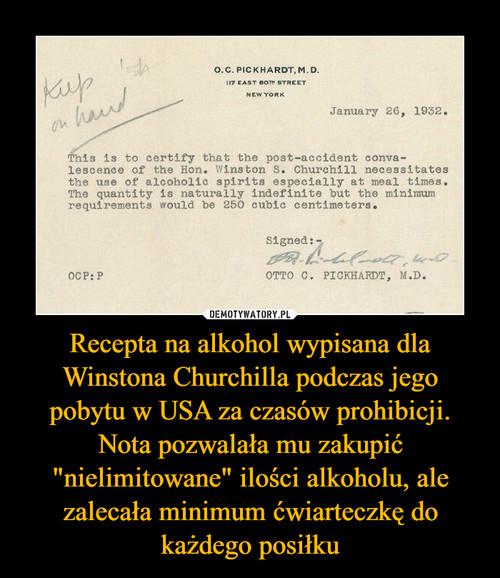 """Recepta na alkohol wypisana dla Winstona Churchilla podczas jego pobytu w USA za czasów prohibicji. Nota pozwalała mu zakupić """"nielimitowane"""" ilości alkoholu, ale zalecała minimum ćwiarteczkę do każdego posiłku"""