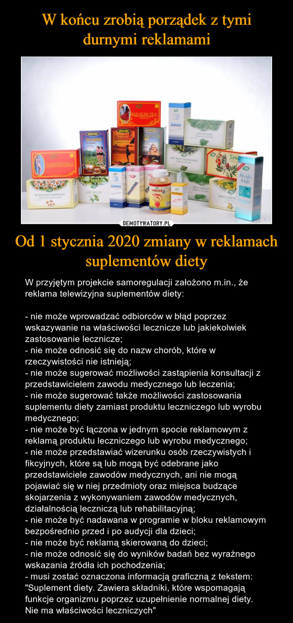 """Od 1 stycznia 2020 zmiany w reklamach suplementów diety – W przyjętym projekcie samoregulacji założono m.in., że reklama telewizyjna suplementów diety:- nie może wprowadzać odbiorców w błąd poprzez wskazywanie na właściwości lecznicze lub jakiekolwiek zastosowanie lecznicze;- nie może odnosić się do nazw chorób, które w rzeczywistości nie istnieją;- nie może sugerować możliwości zastąpienia konsultacji z przedstawicielem zawodu medycznego lub leczenia;- nie może sugerować także możliwości zastosowania suplementu diety zamiast produktu leczniczego lub wyrobu medycznego;- nie może być łączona w jednym spocie reklamowym z reklamą produktu leczniczego lub wyrobu medycznego;- nie może przedstawiać wizerunku osób rzeczywistych i fikcyjnych, które są lub mogą być odebrane jako przedstawiciele zawodów medycznych, ani nie mogą pojawiać się w niej przedmioty oraz miejsca budzące skojarzenia z wykonywaniem zawodów medycznych, działalnością leczniczą lub rehabilitacyjną;- nie może być nadawana w programie w bloku reklamowym bezpośrednio przed i po audycji dla dzieci;- nie może być reklamą skierowaną do dzieci;- nie może odnosić się do wyników badań bez wyraźnego wskazania źródła ich pochodzenia;- musi zostać oznaczona informacją graficzną z tekstem: """"Suplement diety. Zawiera składniki, które wspomagają funkcje organizmu poprzez uzupełnienie normalnej diety. Nie ma właściwości leczniczych"""""""