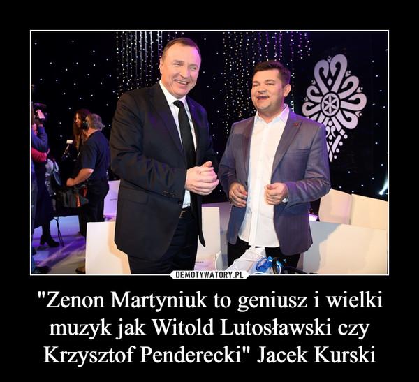 """""""Zenon Martyniuk to geniusz i wielki muzyk jak Witold Lutosławski czy Krzysztof Penderecki"""" Jacek Kurski –"""