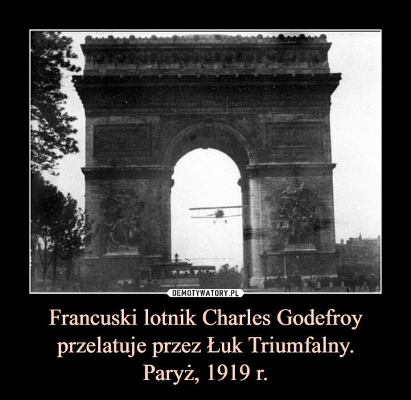 Francuski lotnik Charles Godefroy przelatuje przez Łuk Triumfalny.Paryż, 1919 r. –