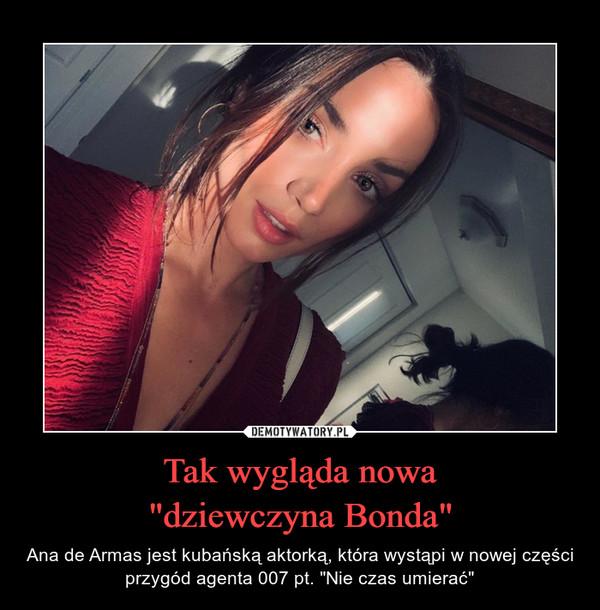 """Tak wygląda nowa""""dziewczyna Bonda"""" – Ana de Armas jest kubańską aktorką, która wystąpi w nowej części przygód agenta 007 pt. """"Nie czas umierać"""""""