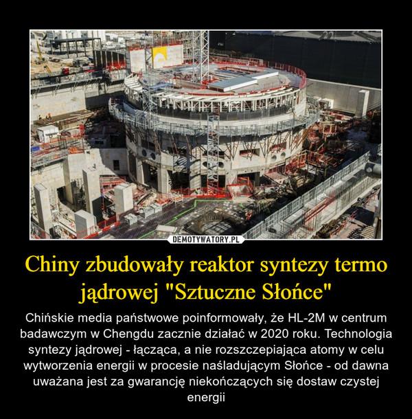 """Chiny zbudowały reaktor syntezy termo jądrowej """"Sztuczne Słońce"""" – Chińskie media państwowe poinformowały, że HL-2M w centrum badawczym w Chengdu zacznie działać w 2020 roku. Technologia syntezy jądrowej - łącząca, a nie rozszczepiająca atomy w celu wytworzenia energii w procesie naśladującym Słońce - od dawna uważana jest za gwarancję niekończących się dostaw czystej energii"""