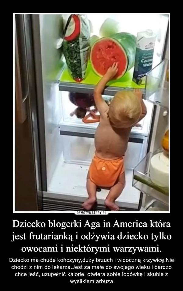 Dziecko blogerki Aga in America która jest frutarianką i odżywia dziecko tylko owocami i niektórymi warzywami. – Dziecko ma chude kończyny,duży brzuch i widoczną krzywicę.Nie chodzi z nim do lekarza.Jest za małe do swojego wieku i bardzo chce jeść, uzupełnić kalorie, otwiera sobie lodówkę i skubie z wysiłkiem arbuza