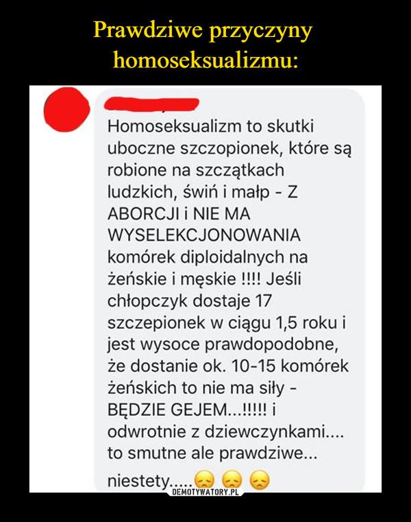 –  Prawdziwe przyczynyhomoseksualizmu:Homoseksualizm to skutkiuboczne szczopionek, które sąrobione na szczątkachludzkich, świń i małp - ZABORCJI i NIE MAWYSELEKCJONOWANIAkomórek diploidalnych nażeńskie i męskie !!!! Jeślichłopczyk dostaje 17szczepionek w ciągu 1,5 roku ijest wysoce prawdopodobne,że dostanie ok. 10-15 komórekżeńskich to nie ma siły -BĘDZIE GEJEM...!!!!! iodwrotnie z dziewczynkami...to smutne ale prawdziwe...niestety..DEMOTYWATORY.PL