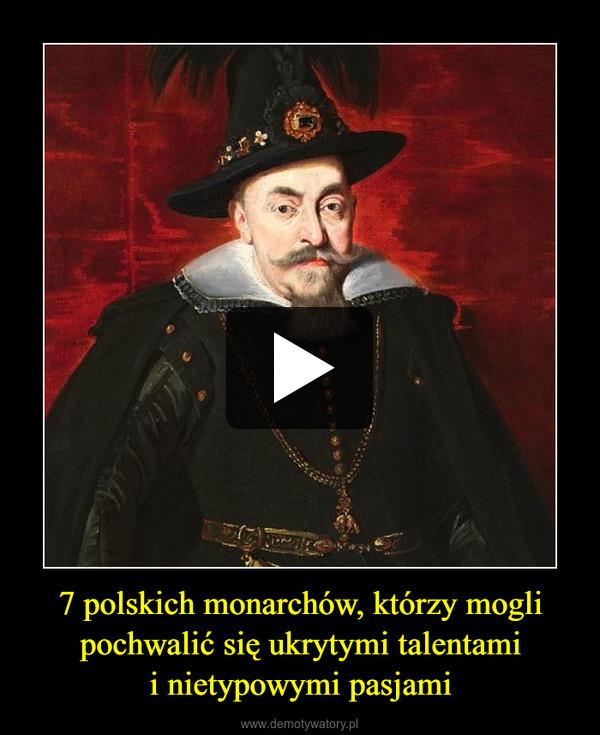 7 polskich monarchów, którzy mogli pochwalić się ukrytymi talentamii nietypowymi pasjami –