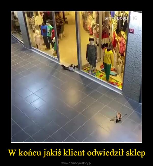 W końcu jakiś klient odwiedził sklep –