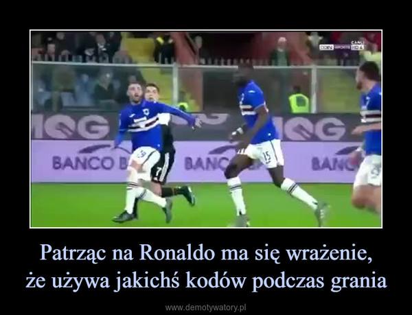 Patrząc na Ronaldo ma się wrażenie,że używa jakichś kodów podczas grania –