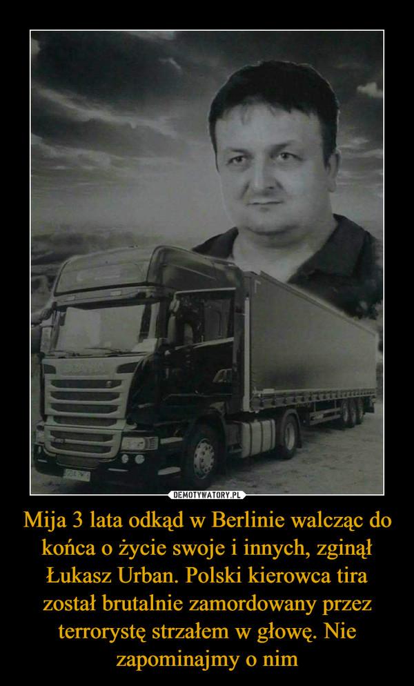 Mija 3 lata odkąd w Berlinie walcząc do końca o życie swoje i innych, zginął Łukasz Urban. Polski kierowca tira został brutalnie zamordowany przez terrorystę strzałem w głowę. Nie zapominajmy o nim –