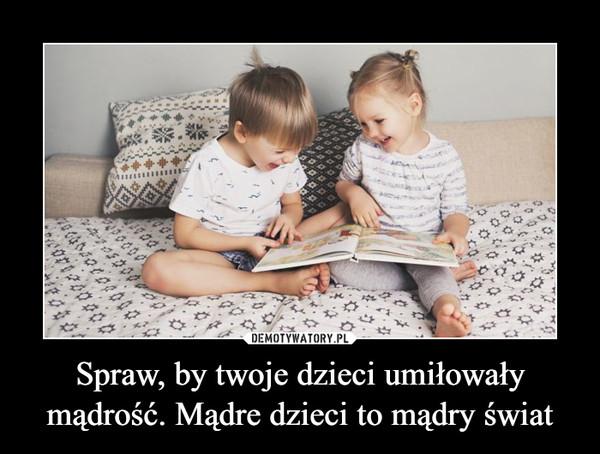 Spraw, by twoje dzieci umiłowały mądrość. Mądre dzieci to mądry świat –