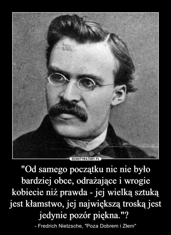 """""""Od samego początku nic nie było bardziej obce, odrażające i wrogie kobiecie niż prawda - jej wielką sztuką jest kłamstwo, jej największą troską jest jedynie pozór piękna."""" – - Fredrich Nietzsche, """"Poza Dobrem i Złem"""""""