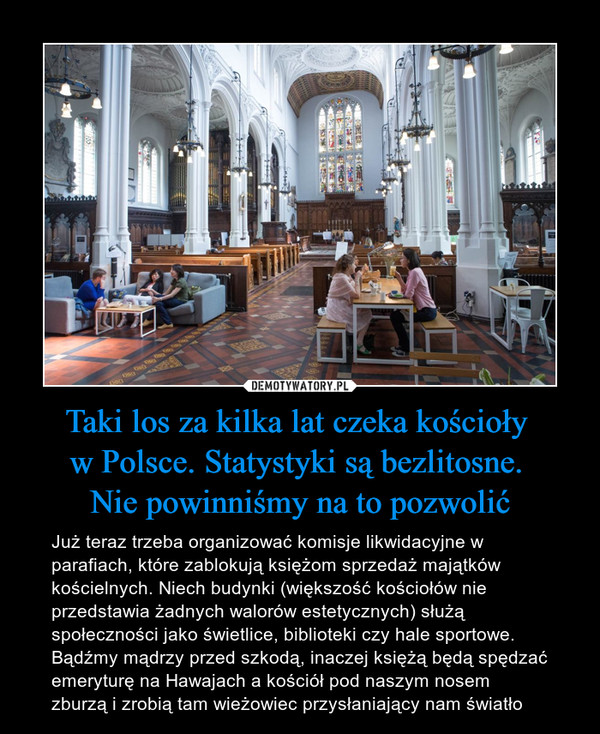 Taki los za kilka lat czeka kościoły w Polsce. Statystyki są bezlitosne. Nie powinniśmy na to pozwolić – Już teraz trzeba organizować komisje likwidacyjne w parafiach, które zablokują księżom sprzedaż majątków kościelnych. Niech budynki (większość kościołów nie przedstawia żadnych walorów estetycznych) służą społeczności jako świetlice, biblioteki czy hale sportowe. Bądźmy mądrzy przed szkodą, inaczej księżą będą spędzać emeryturę na Hawajach a kościół pod naszym nosem zburzą i zrobią tam wieżowiec przysłaniający nam światło