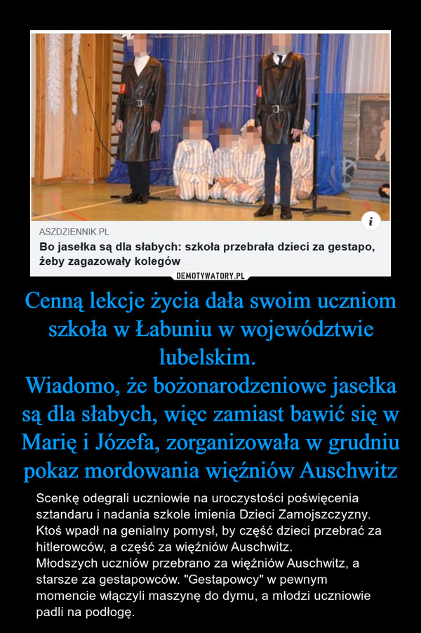 """Cenną lekcje życia dała swoim uczniom szkoła w Łabuniu w województwie lubelskim. Wiadomo, że bożonarodzeniowe jasełka są dla słabych, więc zamiast bawić się w Marię i Józefa, zorganizowała w grudniu pokaz mordowania więźniów Auschwitz – Scenkę odegrali uczniowie na uroczystości poświęcenia sztandaru i nadania szkole imienia Dzieci Zamojszczyzny. Ktoś wpadł na genialny pomysł, by część dzieci przebrać za hitlerowców, a część za więźniów Auschwitz.Młodszych uczniów przebrano za więźniów Auschwitz, a starsze za gestapowców. """"Gestapowcy"""" w pewnym momencie włączyli maszynę do dymu, a młodzi uczniowie padli na podłogę."""