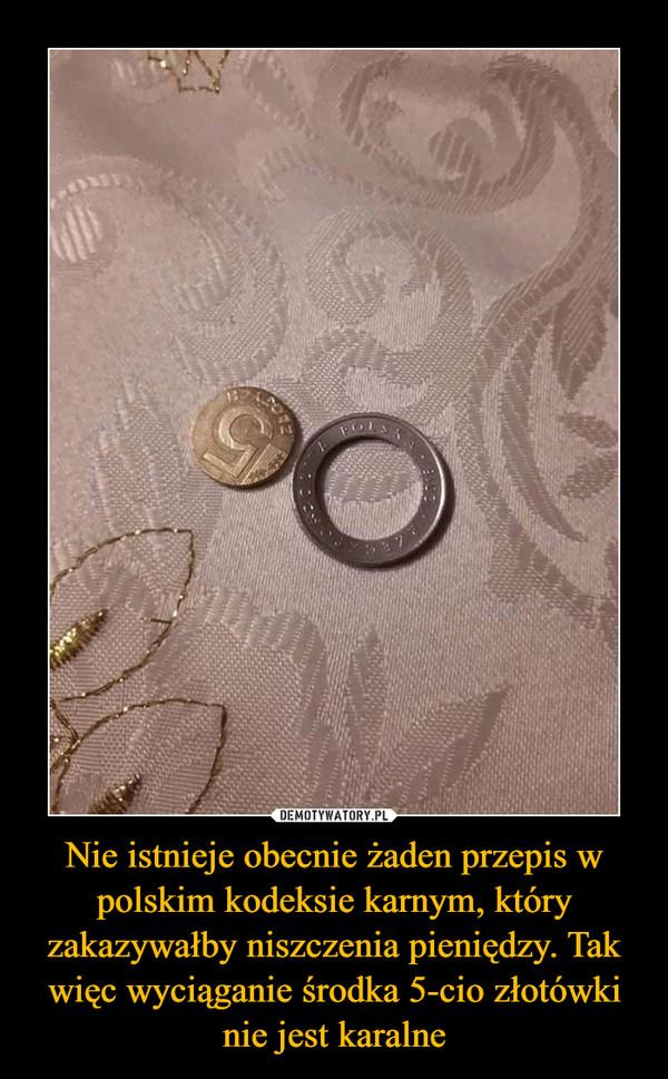 Nie istnieje obecnie żaden przepis w polskim kodeksie karnym, który zakazywałby niszczenia pieniędzy. Tak więc wyciąganie środka 5-cio złotówki nie jest karalne –
