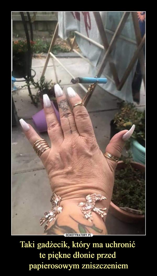 Taki gadżecik, który ma uchronić te piękne dłonie przed papierosowym zniszczeniem –