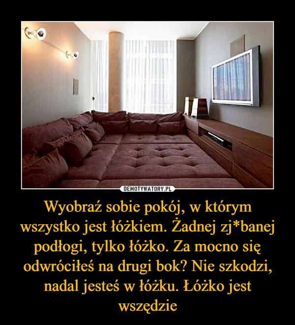 Wyobraź sobie pokój, w którym wszystko jest łóżkiem. Żadnej zj*banej podłogi, tylko łóżko. Za mocno się odwróciłeś na drugi bok? Nie szkodzi, nadal jesteś w łóżku. Łóżko jest wszędzie –
