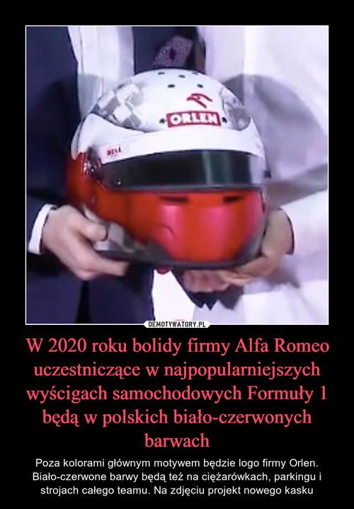 W 2020 roku bolidy firmy Alfa Romeo uczestniczące w najpopularniejszych wyścigach samochodowych Formuły 1 będą w polskich biało-czerwonych barwach