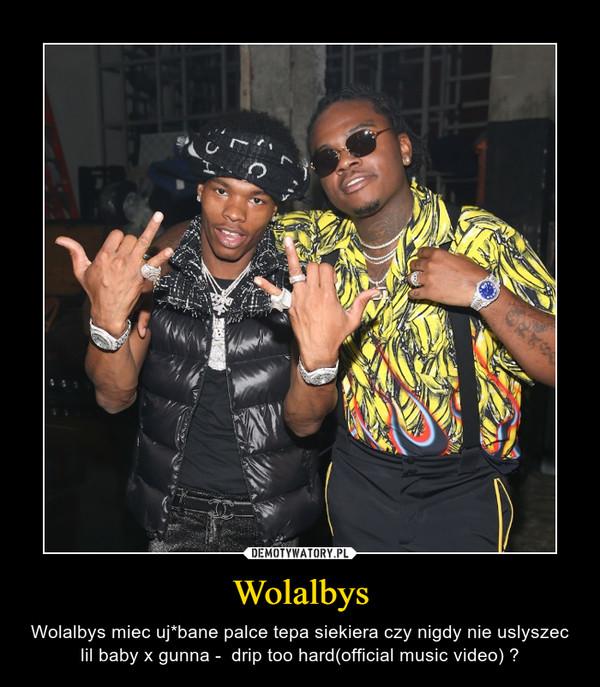 Wolalbys – Wolalbys miec uj*bane palce tepa siekiera czy nigdy nie uslyszec lil baby x gunna -  drip too hard(official music video) ?