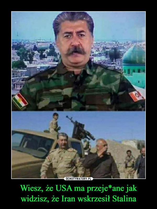 Wiesz, że USA ma przeje*ane jak widzisz, że Iran wskrzesił Stalina –
