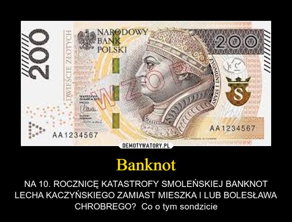 Banknot – NA 10. ROCZNICĘ KATASTROFY SMOLEŃSKIEJ BANKNOT LECHA KACZYŃSKIEGO ZAMIAST MIESZKA I LUB BOLESŁAWA CHROBREGO?  Co o tym sondzicie