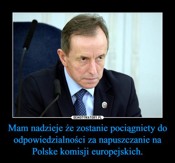 Mam nadzieje że zostanie pociągniety do odpowiedzialności za napuszczanie na Polske komisji europejskich. –