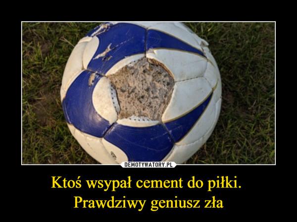 Ktoś wsypał cement do piłki. Prawdziwy geniusz zła –