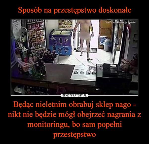 Będąc nieletnim obrabuj sklep nago - nikt nie będzie mógł obejrzeć nagrania z monitoringu, bo sam popełni przestępstwo –