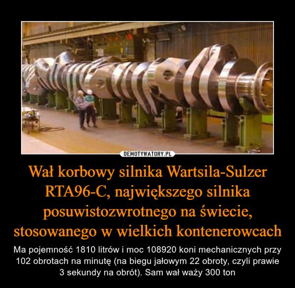 Wał korbowy silnika Wartsila-Sulzer RTA96-C, największego silnika posuwistozwrotnego na świecie, stosowanego w wielkich kontenerowcach – Ma pojemność 1810 litrów i moc 108920 koni mechanicznych przy 102 obrotach na minutę (na biegu jałowym 22 obroty, czyli prawie 3 sekundy na obrót). Sam wał waży 300 ton