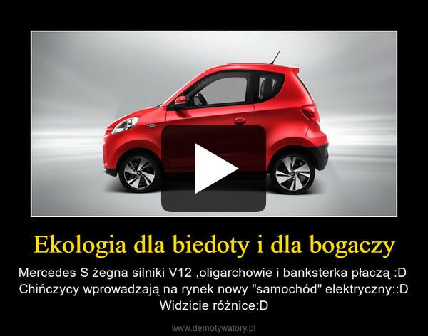 """Ekologia dla biedoty i dla bogaczy – Mercedes S żegna silniki V12 ,oligarchowie i banksterka płaczą :D Chińczycy wprowadzają na rynek nowy """"samochód"""" elektryczny::DWidzicie różnice:D"""