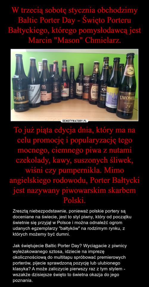 """W trzecią sobotę stycznia obchodzimy Baltic Porter Day - Święto Porteru Bałtyckiego, którego pomysłodawcą jest Marcin """"Mason"""" Chmielarz. To już piąta edycja dnia, który ma na celu promocję i popularyzację tego mocnego, ciemnego piwa z nutami czekolady, kawy, suszonych śliwek, wiśni czy pumpernikla. Mimo angielskiego rodowodu, Porter Bałtycki jest nazywany piwowarskim skarbem Polski."""