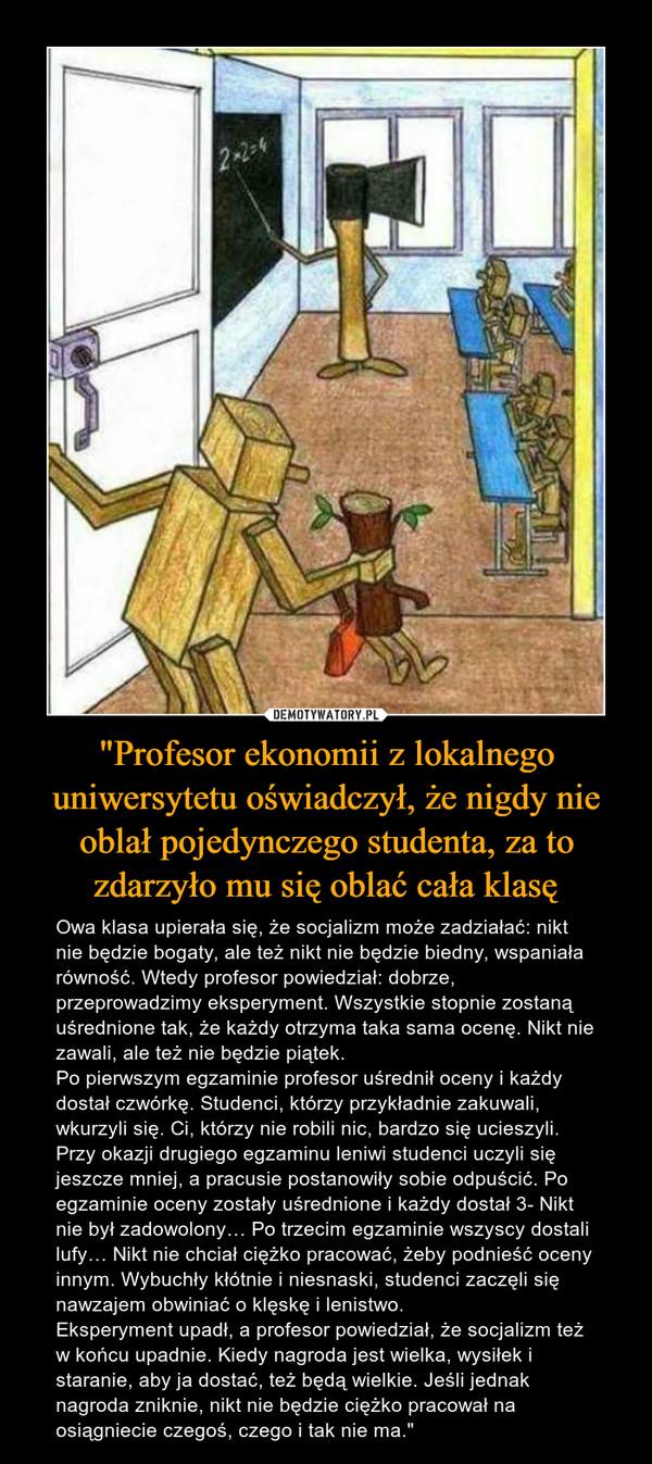 """""""Profesor ekonomii z lokalnego uniwersytetu oświadczył, że nigdy nie oblał pojedynczego studenta, za to zdarzyło mu się oblać cała klasę – Owa klasa upierała się, że socjalizm może zadziałać: nikt nie będzie bogaty, ale też nikt nie będzie biedny, wspaniała równość. Wtedy profesor powiedział: dobrze, przeprowadzimy eksperyment. Wszystkie stopnie zostaną uśrednione tak, że każdy otrzyma taka sama ocenę. Nikt nie zawali, ale też nie będzie piątek.Po pierwszym egzaminie profesor uśrednił oceny i każdy dostał czwórkę. Studenci, którzy przykładnie zakuwali, wkurzyli się. Ci, którzy nie robili nic, bardzo się ucieszyli. Przy okazji drugiego egzaminu leniwi studenci uczyli się jeszcze mniej, a pracusie postanowiły sobie odpuścić. Po egzaminie oceny zostały uśrednione i każdy dostał 3- Nikt nie był zadowolony… Po trzecim egzaminie wszyscy dostali lufy… Nikt nie chciał ciężko pracować, żeby podnieść oceny innym. Wybuchły kłótnie i niesnaski, studenci zaczęli się nawzajem obwiniać o klęskę i lenistwo.Eksperyment upadł, a profesor powiedział, że socjalizm też w końcu upadnie. Kiedy nagroda jest wielka, wysiłek i staranie, aby ja dostać, też będą wielkie. Jeśli jednak nagroda zniknie, nikt nie będzie ciężko pracował na osiągniecie czegoś, czego i tak nie ma."""""""