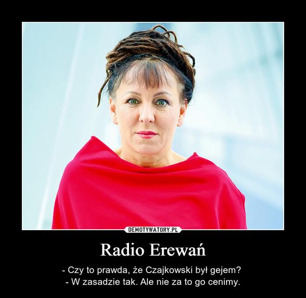 Radio Erewań – - Czy to prawda, że Czajkowski był gejem? - W zasadzie tak. Ale nie za to go cenimy.