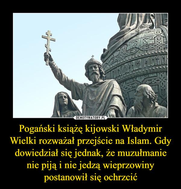 Pogański książę kijowski Władymir Wielki rozważał przejście na Islam. Gdy dowiedział się jednak, że muzułmanie nie piją i nie jedzą wieprzowiny postanowił się ochrzcić –
