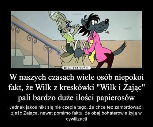 """W naszych czasach wiele osób niepokoi fakt, że Wilk z kreskówki """"Wilk i Zając"""" pali bardzo duże ilości papierosów"""