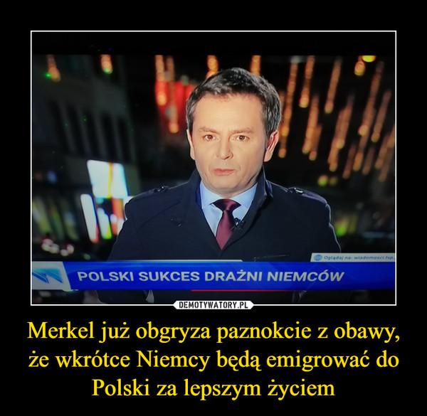 Merkel już obgryza paznokcie z obawy, że wkrótce Niemcy będą emigrować do Polski za lepszym życiem –