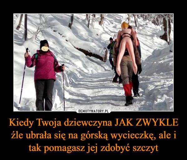 Kiedy Twoja dziewczyna JAK ZWYKLE źle ubrała się na górską wycieczkę, ale i tak pomagasz jej zdobyć szczyt –