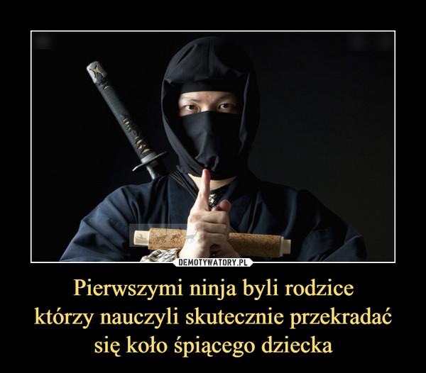 Pierwszymi ninja byli rodzicektórzy nauczyli skutecznie przekradać się koło śpiącego dziecka –