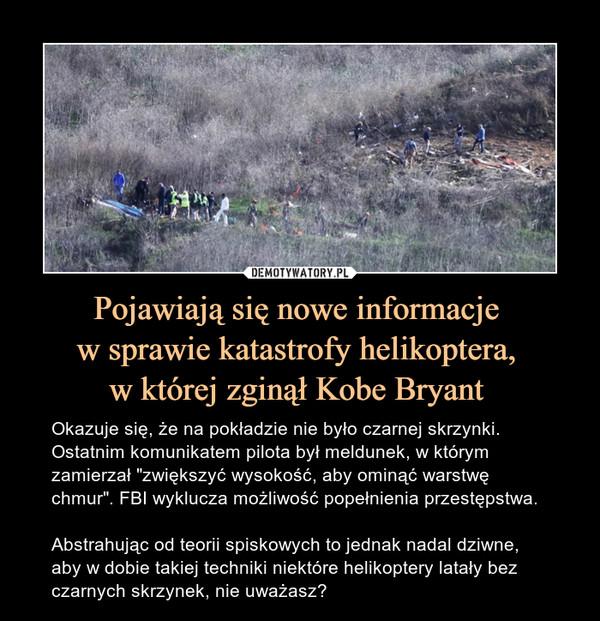 """Pojawiają się nowe informacje w sprawie katastrofy helikoptera, w której zginął Kobe Bryant – Okazuje się, że na pokładzie nie było czarnej skrzynki. Ostatnim komunikatem pilota był meldunek, w którym zamierzał """"zwiększyć wysokość, aby ominąć warstwę chmur"""". FBI wyklucza możliwość popełnienia przestępstwa.Abstrahując od teorii spiskowych to jednak nadal dziwne, aby w dobie takiej techniki niektóre helikoptery latały bez czarnych skrzynek, nie uważasz?"""