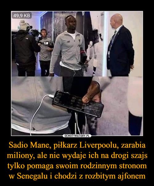 Sadio Mane, piłkarz Liverpoolu, zarabia miliony, ale nie wydaje ich na drogi szajs tylko pomaga swoim rodzinnym stronom w Senegalu i chodzi z rozbitym ajfonem