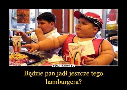 Będzie pan jadł jeszcze tego hamburgera?