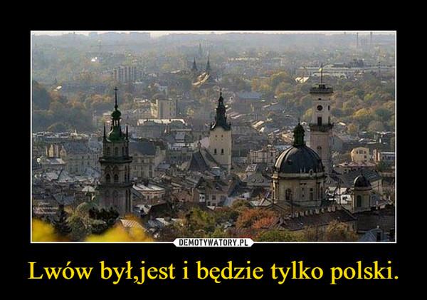 Lwów był,jest i będzie tylko polski. –