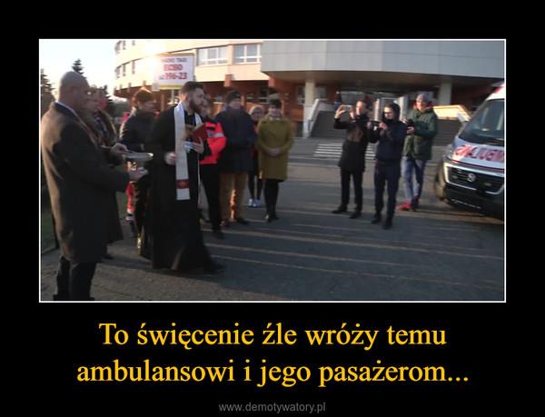 To święcenie źle wróży temu ambulansowi i jego pasażerom... –