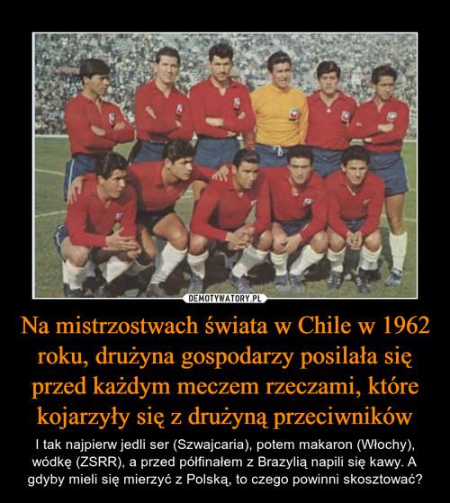 Na mistrzostwach świata w Chile w 1962 roku, drużyna gospodarzy posilała się przed każdym meczem rzeczami, które kojarzyły się z drużyną przeciwników