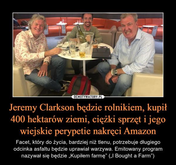 """Jeremy Clarkson będzie rolnikiem, kupił 400 hektarów ziemi, ciężki sprzęt i jego wiejskie perypetie nakręci Amazon – Facet, który do życia, bardziej niż tlenu, potrzebuje długiego odcinka asfaltu będzie uprawiał warzywa. Emitowany program nazywał się będzie """"Kupiłem farmę"""" (""""I Bought a Farm"""")"""