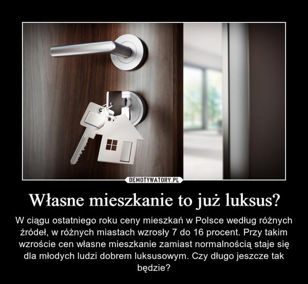Własne mieszkanie to już luksus? – W ciągu ostatniego roku ceny mieszkań w Polsce według różnych źródeł, w różnych miastach wzrosły 7 do 16 procent. Przy takim wzroście cen własne mieszkanie zamiast normalnością staje się dla młodych ludzi dobrem luksusowym. Czy długo jeszcze tak będzie?