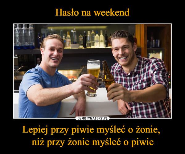 Lepiej przy piwie myśleć o żonie, niż przy żonie myśleć o piwie –