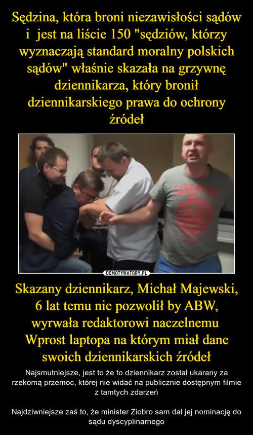 """Sędzina, która broni niezawisłości sądów i  jest na liście 150 """"sędziów, którzy wyznaczają standard moralny polskich sądów"""" właśnie skazała na grzywnę dziennikarza, który bronił dziennikarskiego prawa do ochrony źródeł Skazany dziennikarz, Michał Majewski, 6 lat temu nie pozwolił by ABW, wyrwała redaktorowi naczelnemu  Wprost laptopa na którym miał dane swoich dziennikarskich źródeł"""