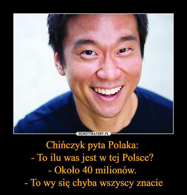 Chińczyk pyta Polaka: - To ilu was jest w tej Polsce? - Około 40 milionów. - To wy się chyba wszyscy znacie –